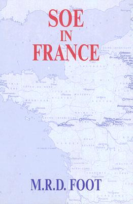 SOE in France: An Account of the Work of the British Special Operations Executive in France, 1940-1944 - Foot, M R D