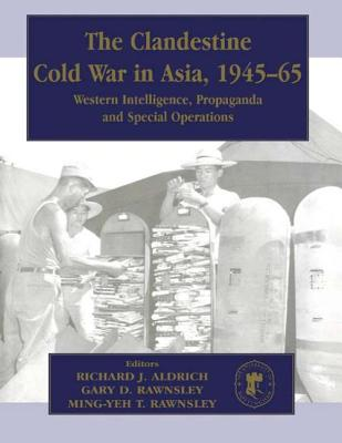 The Clandestine Cold War in Asia, 1945-65: Western Intelligence, Propaganda and Special Operations - Aldrich, Richard J, and Rawnsley, Gary D, and Rawnsley, Ming-Yeh T
