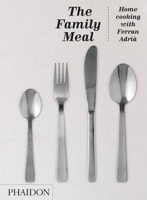 The Family Meal: Home Cooking with Ferran Adria - Adria, Ferran, and Cillero, Enrique (Translated by)