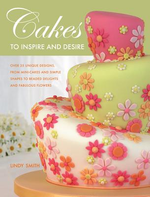 Cakes to Inspire and Desire - Smith, Lindy