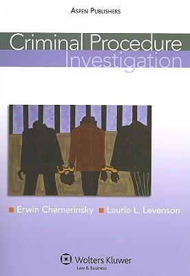 Criminal Procedure: Investigation - Chemerinsky, Erwin, and Levenson, Laurie L