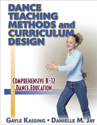 Dance Teaching Methods and Curriculum Design - Kassing, Gayle, Ph.D., and Hoffman, Jay M, and Jay, Danielle M, Ph.D.