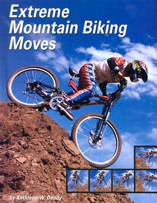 Extreme Mountain Biking Moves - Deady, Kathleen W, and Moore, Eric (Consultant editor)