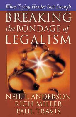 Breaking the Bondage of Legalism: When Trying Harder Isn't Enough - Anderson, Neil T, Mr., and Miller, Rich, and Travis, Paul