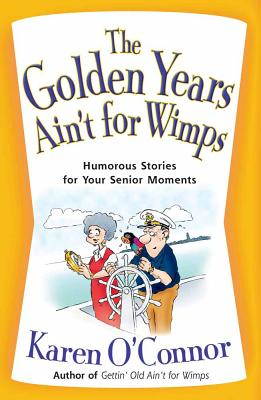 The Golden Years Ain't for Wimps: Humorous Stories for Your Senior Moments - O'Connor, Karen
