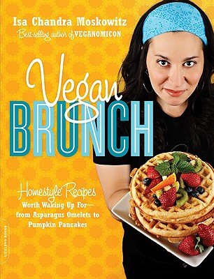 Vegan Brunch: Homestyle Recipes Worth Waking Up For-From Asparagus Omelets to Pumpkin Pancakes - Moskowitz, Isa Chandra