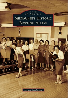Milwaukee's Historic Bowling Alleys - Kaczkowski, Manya