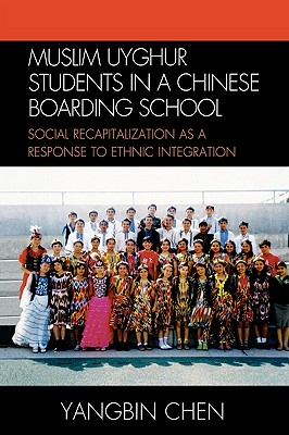 Muslim Uyghur Students in a Chinese Boarding School: Social Recapitalization as a Response to Ethnic Integration - Chen, Yangbin