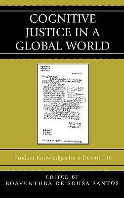 Cognitive Justice in a Global World: Prudent Knowledges for a Decent Life - De Boaventura, Boaventura, and De Sousa Santos, Boaventura (Editor)