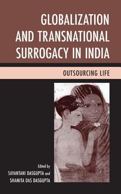 Globalization and Transnational Surrogacy in India: Outsourcing Life - DasGupta, Sayantani (Editor), and Dasgupta, Shamita Das (Editor)