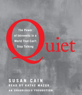 Quiet: The Power of Introverts in a World That Can't Stop Talking - Cain, Susan H, and Mazur, Kathe (Read by)