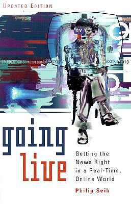 Going Live: Getting the News Right in a Real-Time, Online World - Seib, Philip M