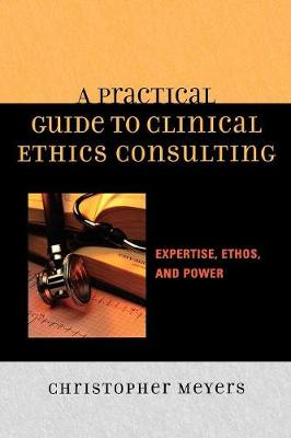 A Practical Guide to Clinical Ethics Consulting: Expertise, Ethos, and Power - Meyers, Christopher