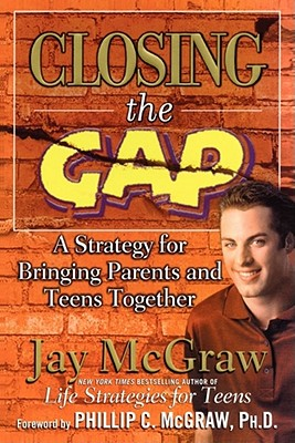 Closing the Gap: A Strategy for Bringing Parents and Teens Together - McGraw, Jay, and McGraw, Phillip C, Ph.D. (Foreword by)