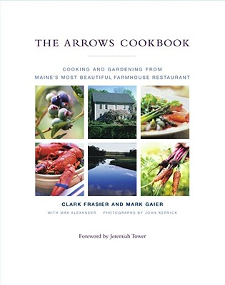 The Arrows Cookbook: Cooking and Gardening from Maine's Most Beautiful Farmhouse Restaurant - Frasier, Clark, and Gaier, Mark, and Alexander, Max
