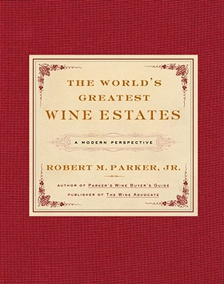 The World's Greatest Wine Estates: A Modern Perspective - Parker, Robert M, Jr.