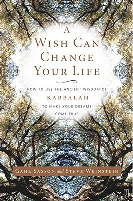 A Wish Can Change Your Life: How to Use the Ancient Wisdom of Kabbalah to Make Your Dreams Come True - Sasson, Gahl Eden, and Weinstein, Steve