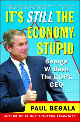 It's Still the Economy, Stupid: George W. Bush, the GOP's CEO - Begala, Paul