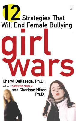 Girl Wars: 12 Strategies That Will End Female Bullying - Dellasega, Cheryl, PH.D., PH D, and Nixon, Charisse, PH.D., PH D