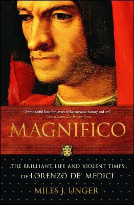 Magnifico: The Brilliant Life and Violent Times of Lorenzo de' Medici - Unger, Miles J