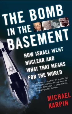The Bomb in the Basement: How Israel Went Nuclear and What That Means for the World - Karpin, Michael