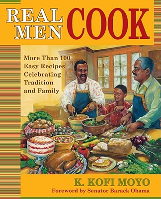 Real Men Cook: More Than 100 Easy Recipes Celebrating Tradition and Family - Moyo, Karega Kofi, and Obama, Barack (Foreword by)