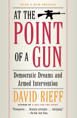 At the Point of a Gun: Democratic Dreams and Armed Intervention - Rieff, David