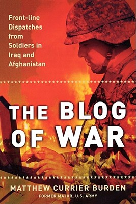 The Blog of War: Front-Line Dispatches from Soldiers in Iraq and Afghanistan - Burden, Matthew Currier