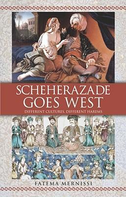 Scheherazade Goes West: Different Cultures, Different Harems - Mernissi, Fatema