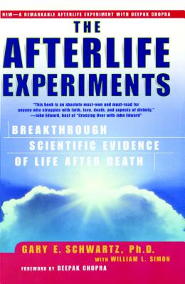 The Afterlife Experiments: Breakthrough Scientific Evidence of Life After Death - Schwartz, Gary E, PH.D., PH D, and Simon, William L, and Chopra, Deepak, M.D. (Foreword by)