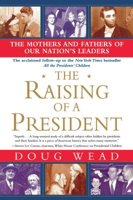 The Raising of a President: The Mothers and Fathers of Our Nation's Leaders - Wead, Doug