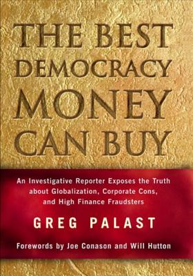 The Best Democracy Money Can Buy: An Investigative Reporter Exposes the Truth about Globalization, Corporate Cons, and High Finance Fraudsters - Palast, Greg