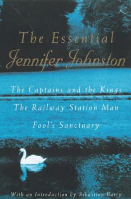 The Essential Jennifer Johnston: The Captains and the Kings, the Railway Station Man, Fool's Sanctuary - Johnston, Jennifer, and Barry, Sebastian (Introduction by)