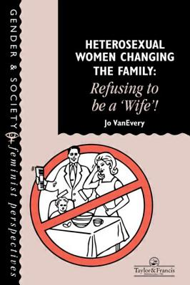 Heterosexual Women Changing the Family: Refusing to Be a Wife! - Vanevery, Jo, and Jo, Van Every De, and Jo Van Every Department of Sociology and Social Anthropology