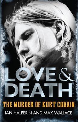 Love & Death: The Murder of Kurt Cobain - Wallace, Max, and Halperin, Ian