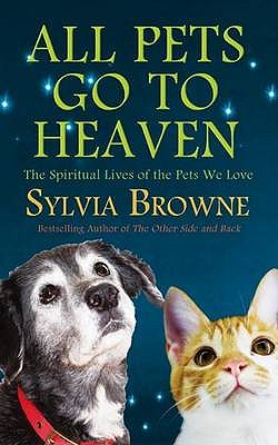 All Pets Go to Heaven: The Spiritual Lives of the Animals We Love - Browne, Sylvia
