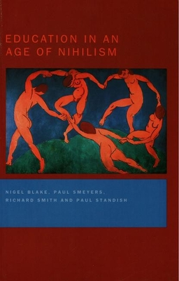 Education in an Age of Nihilism Education and Moral Standards - Blake, Nigel, and Smeyers, Paul, and Smith, Richard