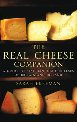 The Real Cheese Companion: A Guide to the Best Handmade Cheeses of Britain and Ireland - Freeman, Sarah