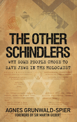 The Other Schindlers: Why Some People Chose to Save Jews in the Holocaust - Grunwald-Spier, Agnes, and Gilbert, Martin (Foreword by)