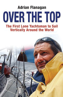 Over the Top: The First Lone Yachtsman to Sail Vertically Around the World - Flanagan, Adrian