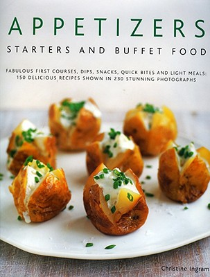 Appetizers, Starters and Buffet Food: Fabulous First Courses, Dips, Snacks, Quick Bites and Light Meals: 150 Delicious Recipes Shown in 250 Stunning Photographs - Ingram, Christine