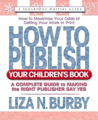 How to Publish Your Children's Book: A Complete Guide to Making the Right Publisher Say Yes - Burby, Liza N