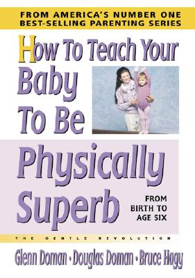 How to Teach Your Baby to Be Physically Superb - Doman, Glenn, and Doman, Douglas, and Hagy, Bruce