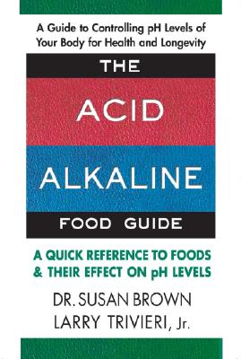 The Acid-Alkaline Food Guide: A Quick Reference to Foods & Their Effect on pH Levels - Brown, Susan E, and Trivieri, Larry, Jr.