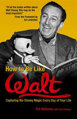 How to Be Like Walt: Capturing the Disney Magic Every Day of Your Life - Williams, Pat, and Denney, Jim, and Linkletter, Art (Foreword by)