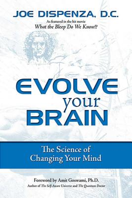 Evolve Your Brain: The Science of Changing Your Mind - Dispenza, Joe, and Goswami, Amit, PhD (Foreword by)