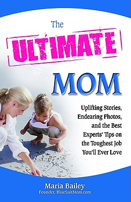 The Ultimate Mom: Uplifting Stories, Endearing Photos, and the Best Experts' Tips on the Toughest Job You'll Ever Love - Bailey, Maria