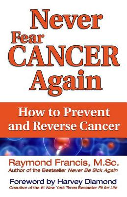 Never Fear Cancer Again: How to Prevent and Reverse Cancer - Francis, Raymond, and Diamond, Harvey (Foreword by)