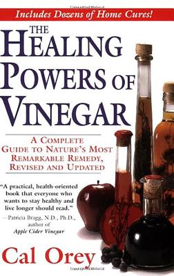 The Healing Powers of Vinegar: A Complete Guide to Nature's Most Remarkable Remedy - Orey, Cal