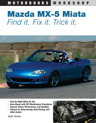 Mazda MX-5 Miata: Find It. Fix It. Trick It. - Tanner, Keith